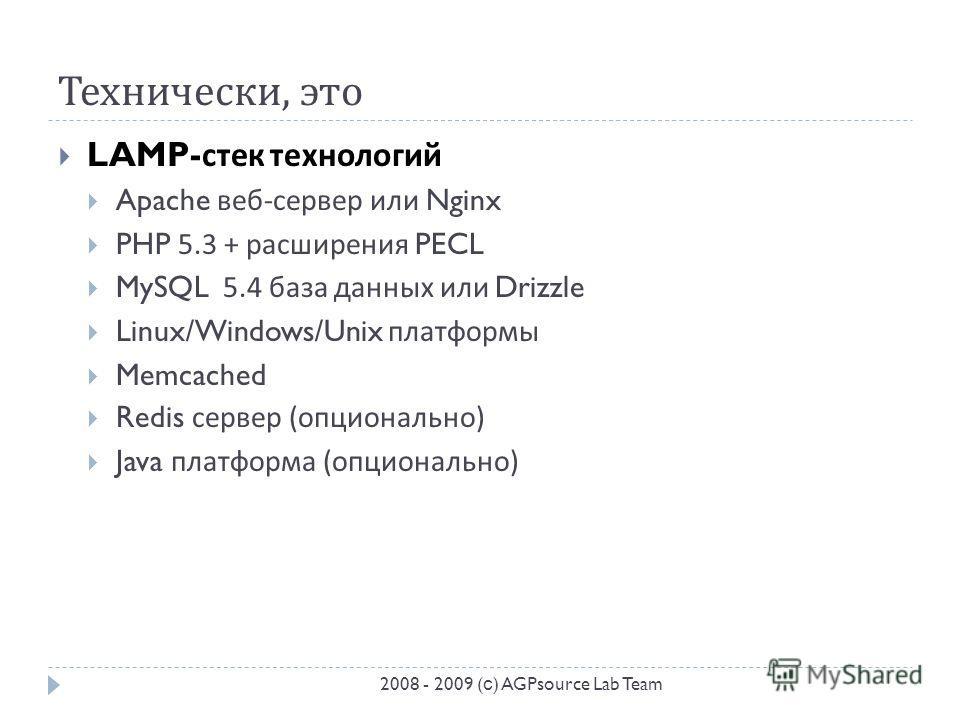Технически, это LAMP- стек технологий Apache веб - сервер или Nginx PHP 5.3 + расширения PECL MySQL 5.4 база данных или Drizzle Linux/Windows/Unix платформы Memcached Redis сервер ( опционально ) Java платформа ( опционально ) 2008 - 2009 ( с ) AGPso