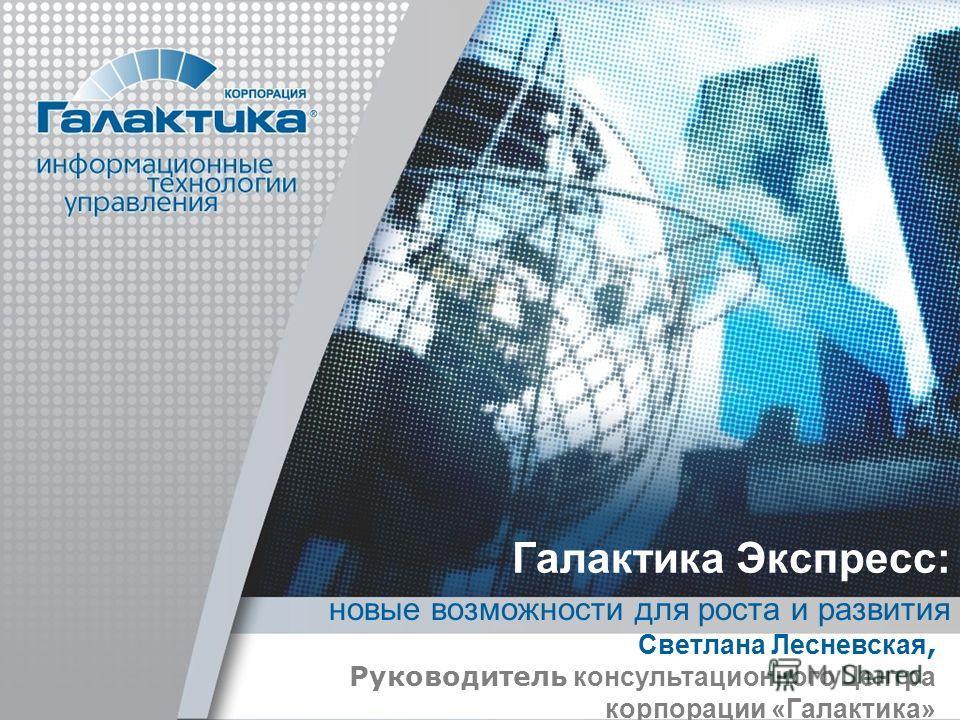 Галактика Экспресс: новые возможности для роста и развития Светлана Лесневская, Руководитель консультационного Центра корпорации «Галактика»