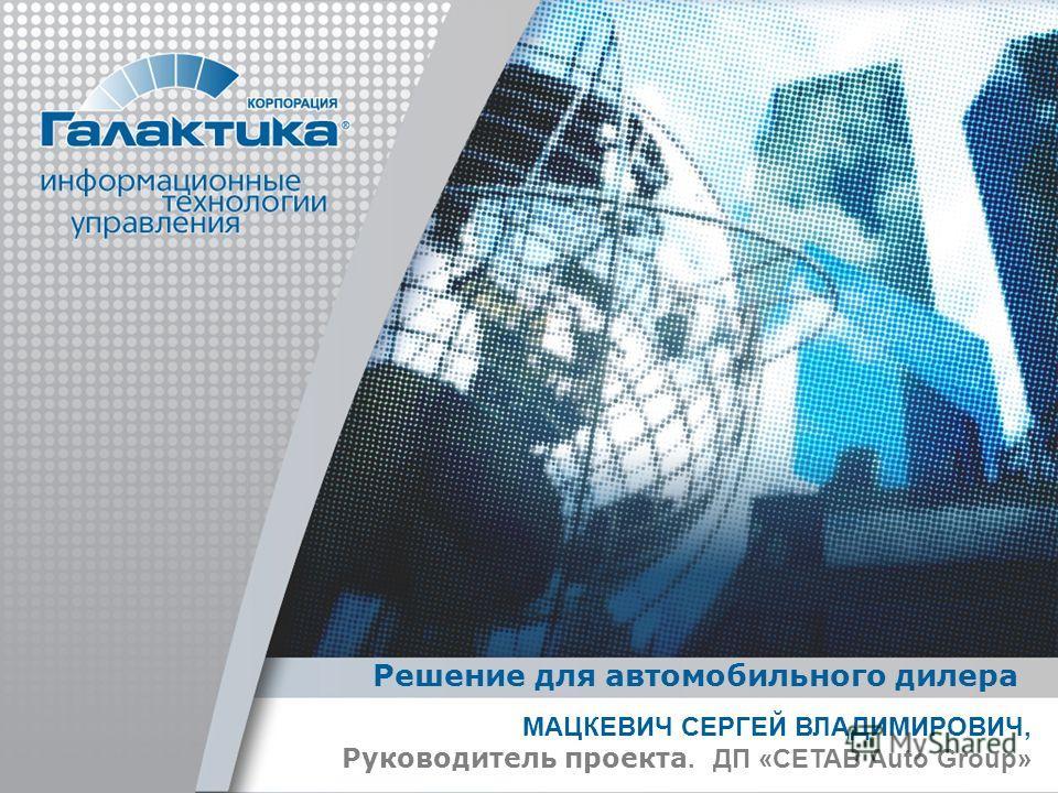 МАЦКЕВИЧ СЕРГЕЙ ВЛАДИМИРОВИЧ, Руководитель проекта. ДП «CETAB Auto Group» Решение для автомобильного дилера