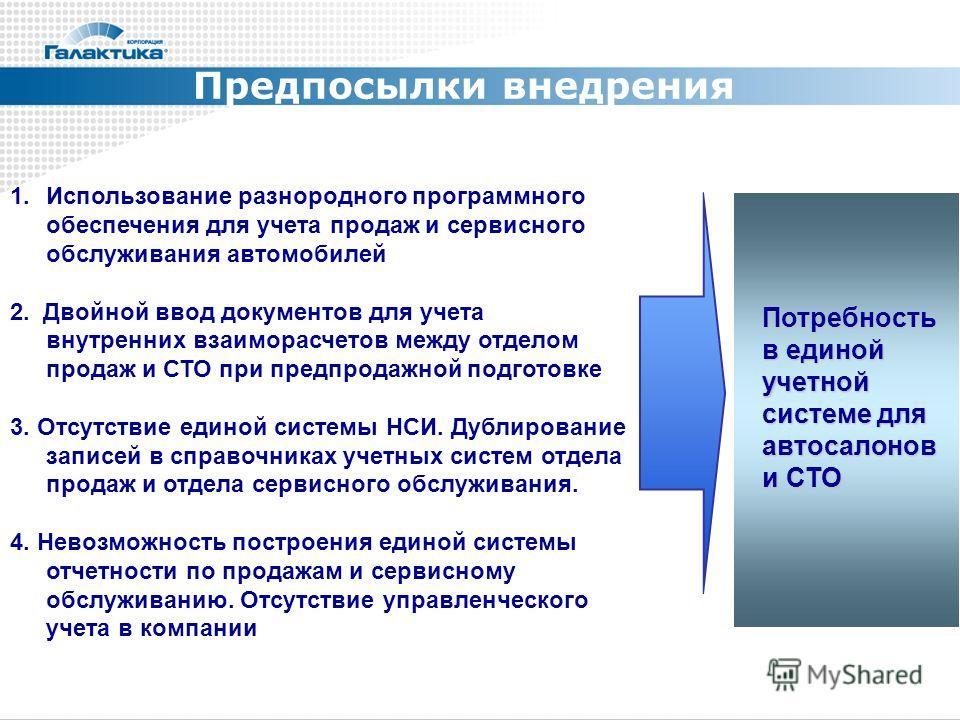 Предпосылки внедрения 1.Использование разнородного программного обеспечения для учета продаж и сервисного обслуживания автомобилей 2. Двойной ввод документов для учета внутренних взаиморасчетов между отделом продаж и СТО при предпродажной подготовке