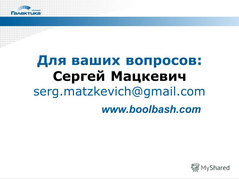 Для ваших вопросов: Сергей Мацкевич serg.matzkevich@gmail.com www.boolbash.com