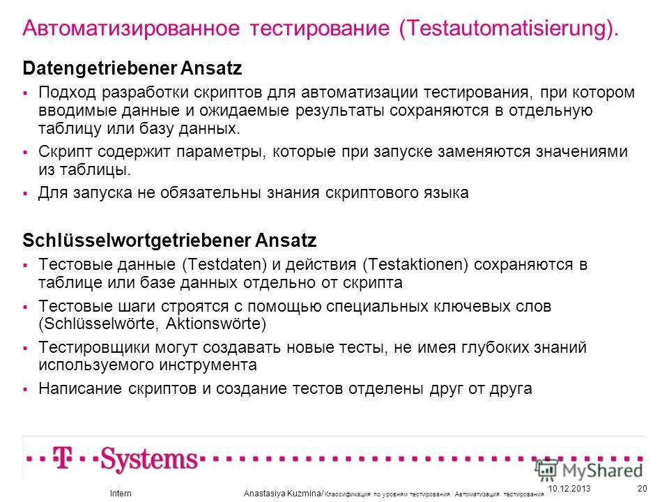 10.12.201320 Автоматизированное тестирование (Testautomatisierung). Datengetriebener Ansatz Подход разработки скриптов для автоматизации тестирования, при котором вводимые данные и ожидаемые результаты сохраняются в отдельную таблицу или базу данных.