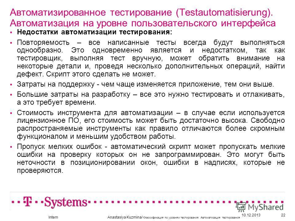 10.12.201322 Автоматизированное тестирование (Testautomatisierung). Автоматизация на уровне пользовательского интерфейса Недостатки автоматизации тестирования: Повторяемость – все написанные тесты всегда будут выполняться однообразно. Это одновременн