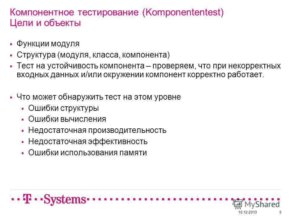 10.12.20135 Компонентное тестирование (Komponententest) Цели и объекты Функции модуля Структура (модуля, класса, компонента) Тест на устойчивость компонента – проверяем, что при некорректных входных данных и/или окружении компонент корректно работает