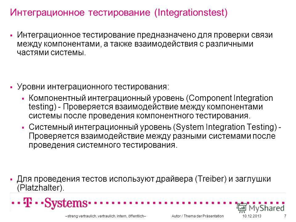 10.12.2013–streng vertraulich, vertraulich, intern, öffentlich– Autor / Thema der Präsentation7 Интеграционное тестирование (Integrationstest) Интеграционное тестирование предназначено для проверки связи между компонентами, а также взаимодействия с р