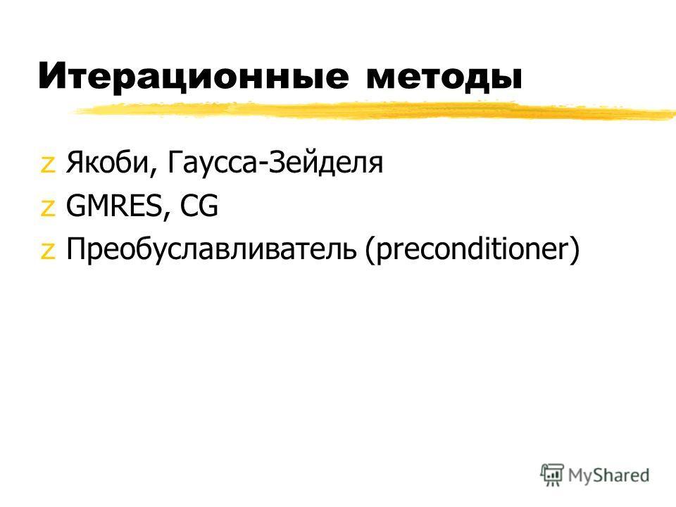 Итерационные методы zЯкоби, Гаусса-Зейделя zGMRES, CG zПреобуславливатель (preconditioner)