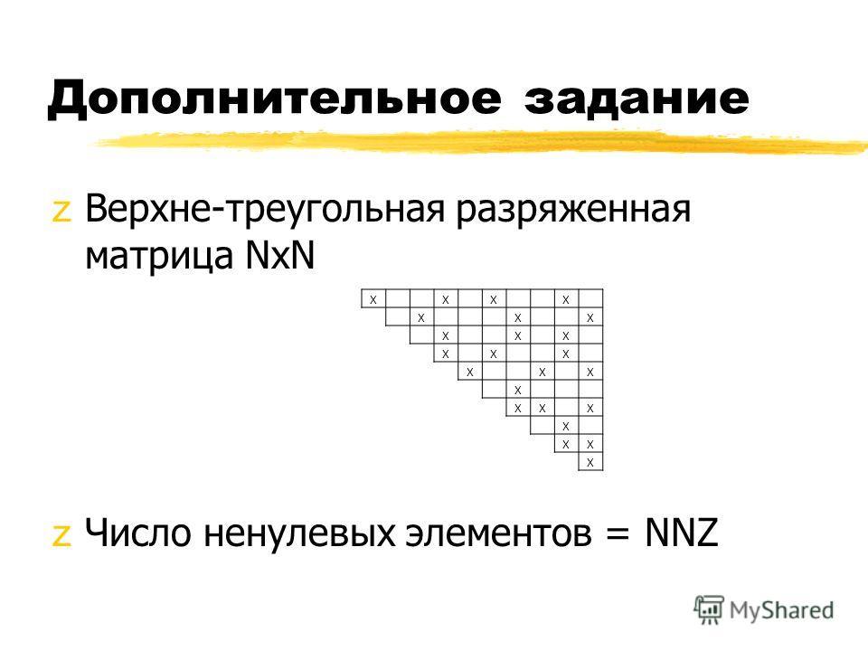 Дополнительное задание zВерхне-треугольная разряженная матрица NxN zЧисло ненулевых элементов = NNZ X X X X X X X X X X X X X X X X X XX X X XX X