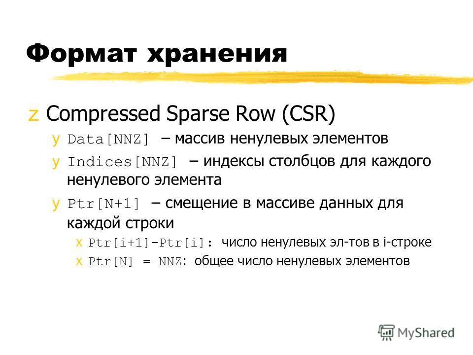 Формат хранения zCompressed Sparse Row (CSR) yData[NNZ] – массив ненулевых элементов yIndices[NNZ] – индексы столбцов для каждого ненулевого элемента yPtr[N+1] – смещение в массиве данных для каждой строки xPtr[i+1]-Ptr[i]: число ненулевых эл-тов в i