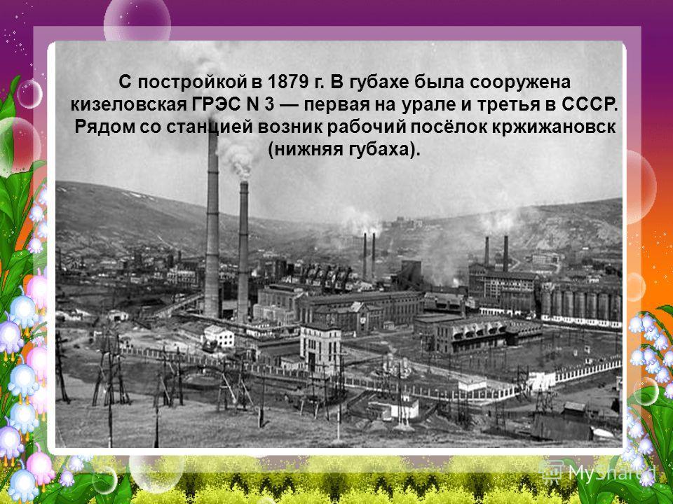 С постройкой в 1879 г. В губахе была сооружена кизеловская ГРЭС N 3 первая на урале и третья в СССР. Рядом со станцией возник рабочий посёлок кржижановск (нижняя губаха).