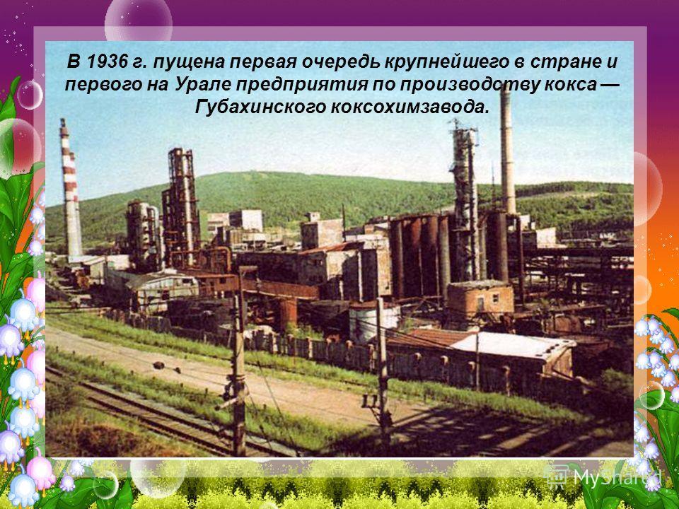 В 1936 г. пущена первая очередь крупнейшего в стране и первого на Урале предприятия по производству кокса Губахинского коксохимзавода.