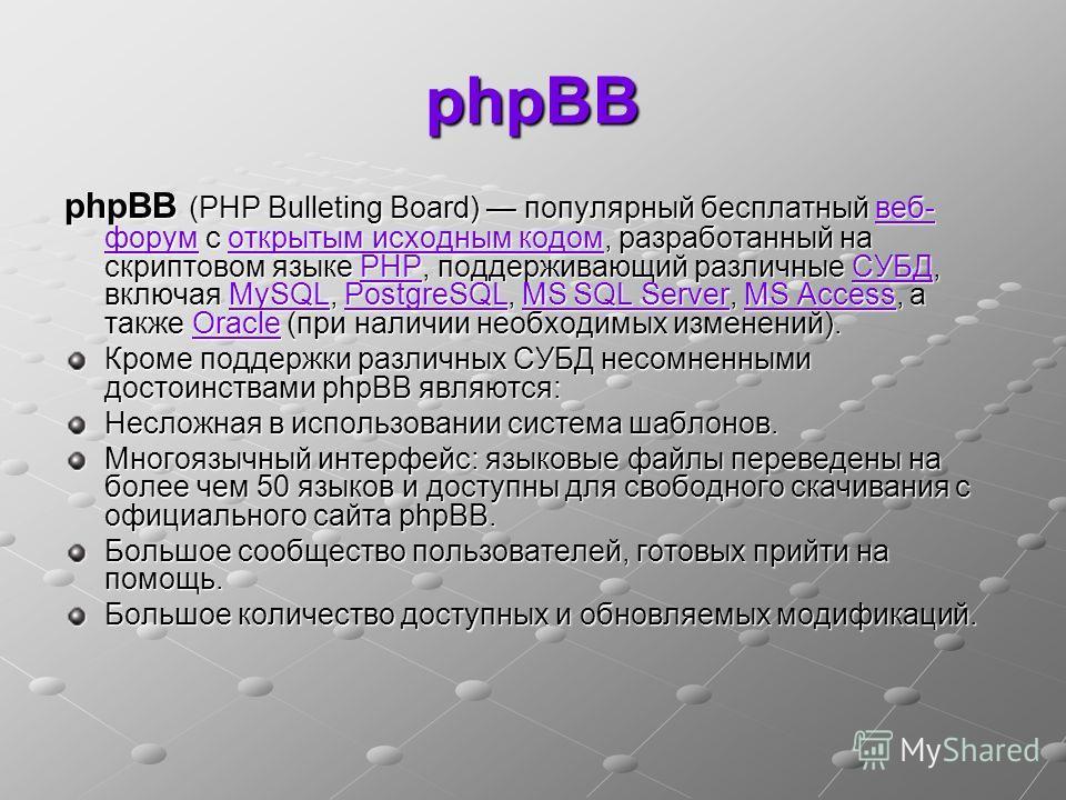 phpBB phpBB (PHP Bulleting Board) популярный бесплатный веб- форум с открытым исходным кодом, разработанный на скриптовом языке PHP, поддерживающий различные СУБД, включая MySQL, PostgreSQL, MS SQL Server, MS Access, а также Oracle (при наличии необх