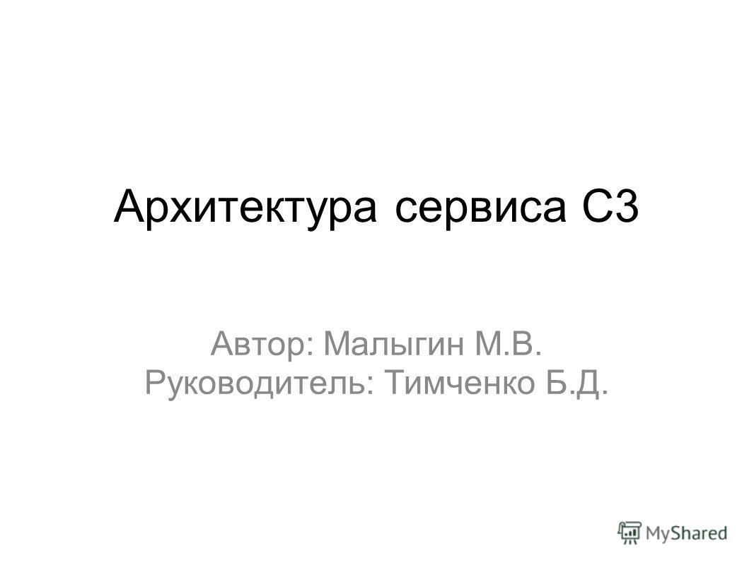 Архитектура сервиса С3 Автор: Малыгин М.В. Руководитель: Тимченко Б.Д.