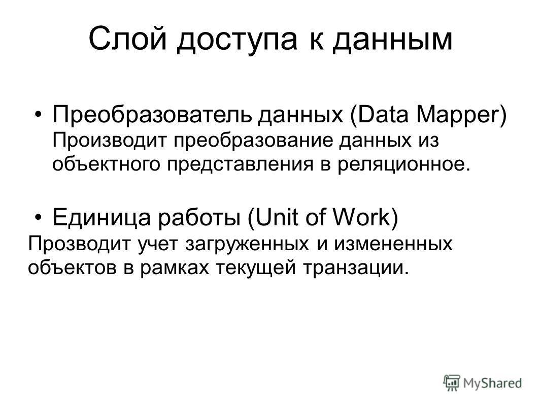 Слой доступа к данным Преобразователь данных (Data Mapper) Производит преобразование данных из объектного представления в реляционное. Единица работы (Unit of Work) Прозводит учет загруженных и измененных объектов в рамках текущей транзации.
