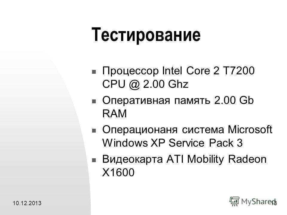 10.12.201313 Тестирование Процессор Intel Core 2 T7200 CPU @ 2.00 Ghz Оперативная память 2.00 Gb RAM Операционаня система Microsoft Windows XP Service Pack 3 Видеокарта ATI Mobility Radeon X1600
