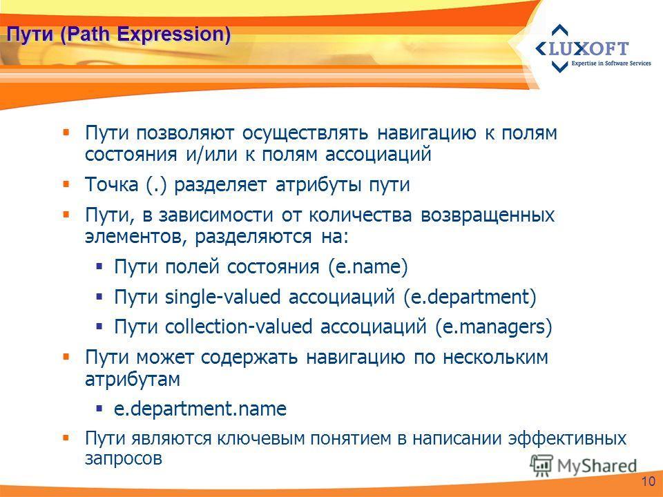 Пути (Path Expression) Пути позволяют осуществлять навигацию к полям состояния и/или к полям ассоциаций Точка (.) разделяет атрибуты пути Пути, в зависимости от количества возвращенных элементов, разделяются на: Пути полей состояния (e.name) Пути sin