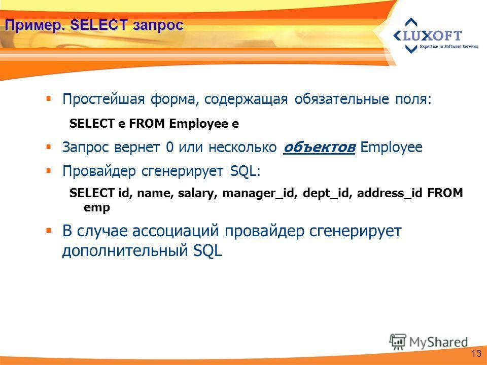 Пример. SELECT запрос Простейшая форма, содержащая обязательные поля: SELECT e FROM Employee e Запрос вернет 0 или несколько объектов Employee Провайдер сгенерирует SQL: SELECT id, name, salary, manager_id, dept_id, address_id FROM emp В случае ассоц