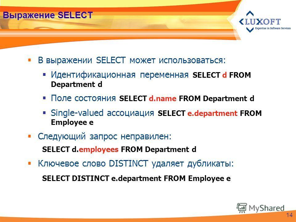 Выражение SELECT В выражении SELECT может использоваться: Идентификационная переменная SELECT d FROM Department d Поле состояния SELECT d.name FROM Department d Single-valued ассоциация SELECT e.department FROM Employee e Следующий запрос неправилен: