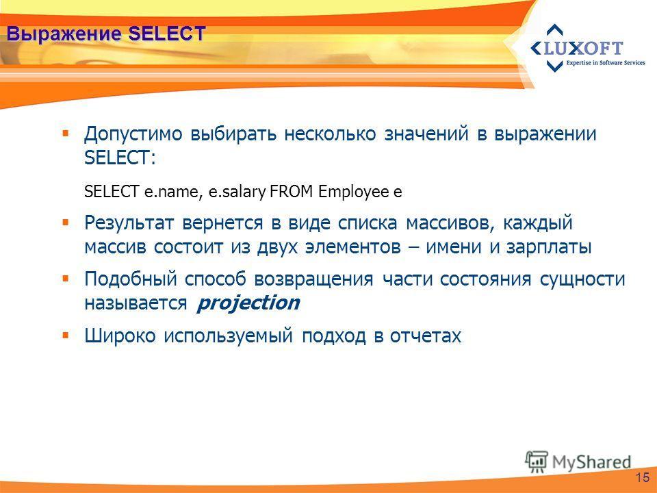 Выражение SELECT Допустимо выбирать несколько значений в выражении SELECT: SELECT e.name, e.salary FROM Employee e Результат вернется в виде списка массивов, каждый массив состоит из двух элементов – имени и зарплаты Подобный способ возвращения части