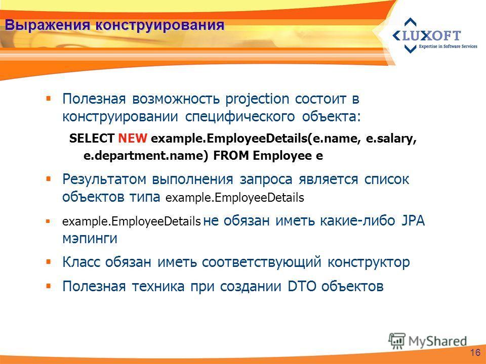 Выражения конструирования Полезная возможность projection состоит в конструировании специфического объекта: SELECT NEW example.EmployeeDetails(e.name, e.salary, e.department.name) FROM Employee e Результатом выполнения запроса является список объекто