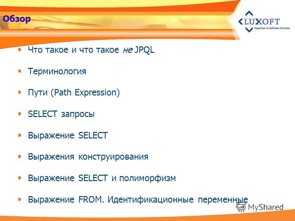 Обзор Что такое и что такое не JPQL Терминология Пути (Path Expression) SELECT запросы Выражение SELECT Выражения конструирования Выражение SELECT и полиморфизм Выражение FROM. Идентификационные переменные