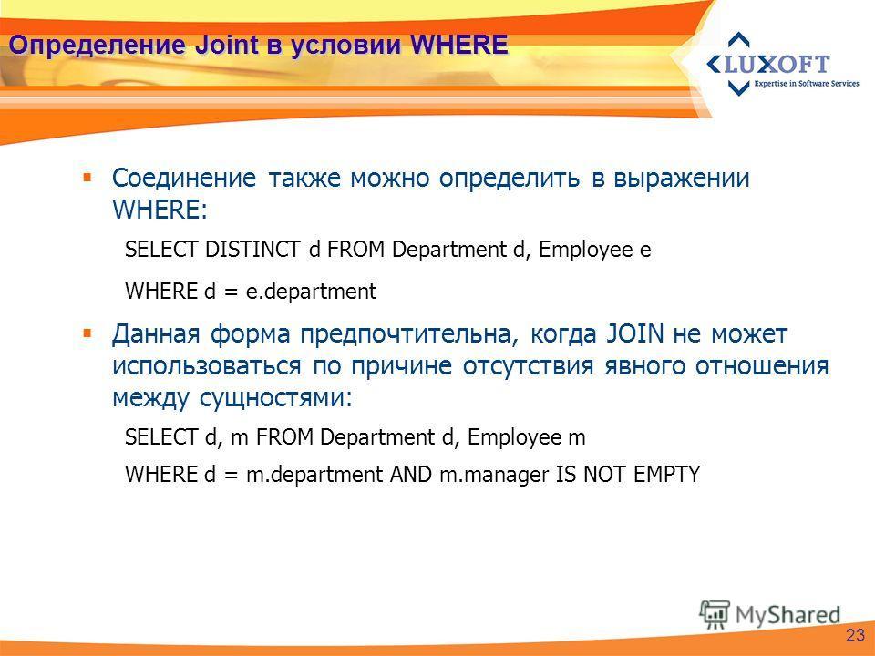 Определение Joint в условии WHERE Соединение также можно определить в выражении WHERE: SELECT DISTINCT d FROM Department d, Employee e WHERE d = e.department Данная форма предпочтительна, когда JOIN не может использоваться по причине отсутствия явног