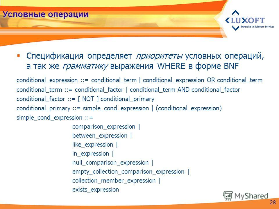 Условные операции Спецификация определяет приоритеты условных операций, а так же грамматику выражения WHERE в форме BNF conditional_expression ::= conditional_term | conditional_expression OR conditional_term conditional_term ::= conditional_factor |