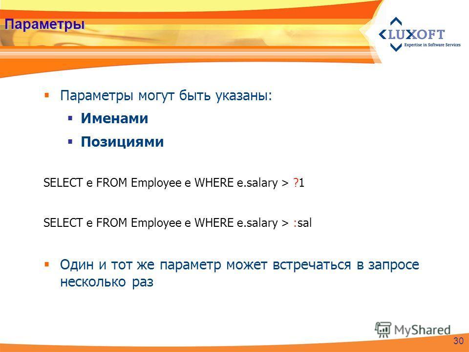 Параметры Параметры могут быть указаны: Именами Позициями SELECT e FROM Employee e WHERE e.salary > ?1 SELECT e FROM Employee e WHERE e.salary > :sal Один и тот же параметр может встречаться в запросе несколько раз 30