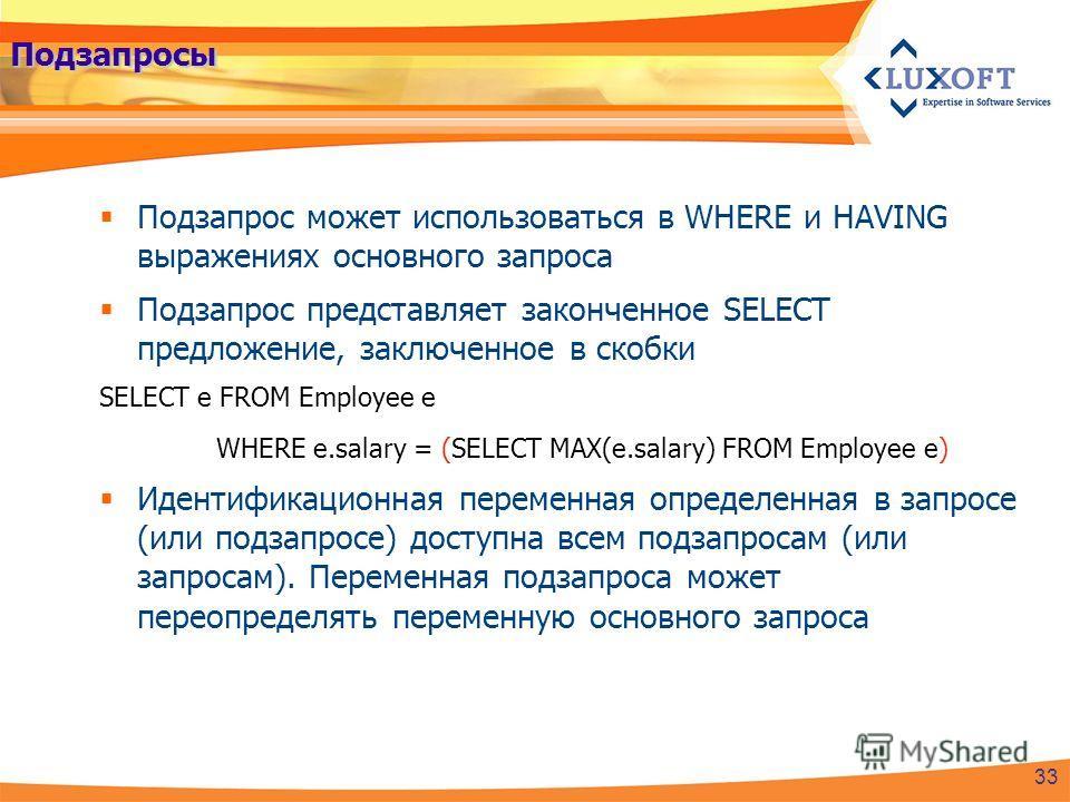 Подзапросы Подзапрос может использоваться в WHERE и HAVING выражениях основного запроса Подзапрос представляет законченное SELECT предложение, заключенное в скобки SELECT e FROM Employee e WHERE e.salary = (SELECT MAX(e.salary) FROM Employee e) Идент
