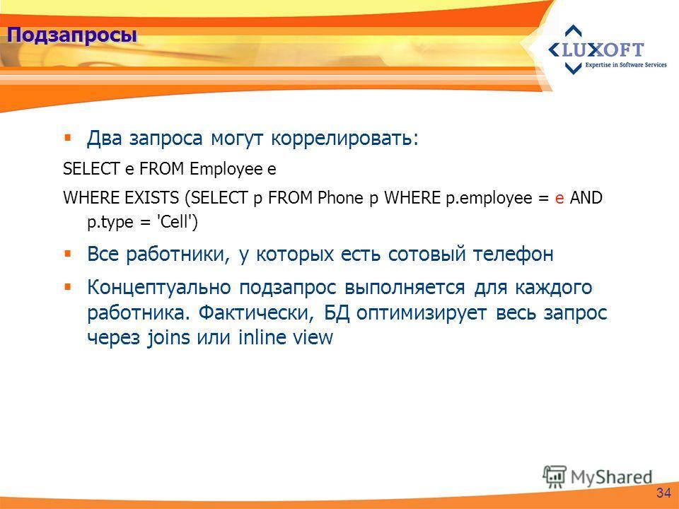 Подзапросы Два запроса могут коррелировать: SELECT e FROM Employee e WHERE EXISTS (SELECT p FROM Phone p WHERE p.employee = e AND p.type = 'Cell') Все работники, у которых есть сотовый телефон Концептуально подзапрос выполняется для каждого работника