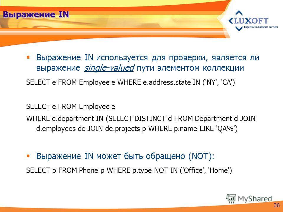 Выражение IN Выражение IN используется для проверки, является ли выражение single-valued пути элементом коллекции SELECT e FROM Employee e WHERE e.address.state IN ('NY', 'CA') SELECT e FROM Employee e WHERE e.department IN (SELECT DISTINCT d FROM De