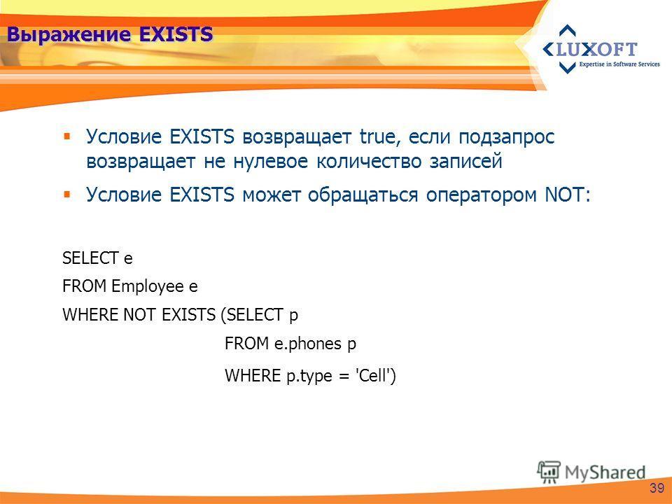 Выражение EXISTS Условие EXISTS возвращает true, если подзапрос возвращает не нулевое количество записей Условие EXISTS может обращаться оператором NOT: SELECT e FROM Employee e WHERE NOT EXISTS (SELECT p FROM e.phones p WHERE p.type = 'Cell') 39