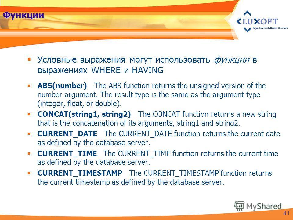 Функции Условные выражения могут использовать функции в выражениях WHERE и HAVING ABS(number) The ABS function returns the unsigned version of the number argument. The result type is the same as the argument type (integer, float, or double). CONCAT(s