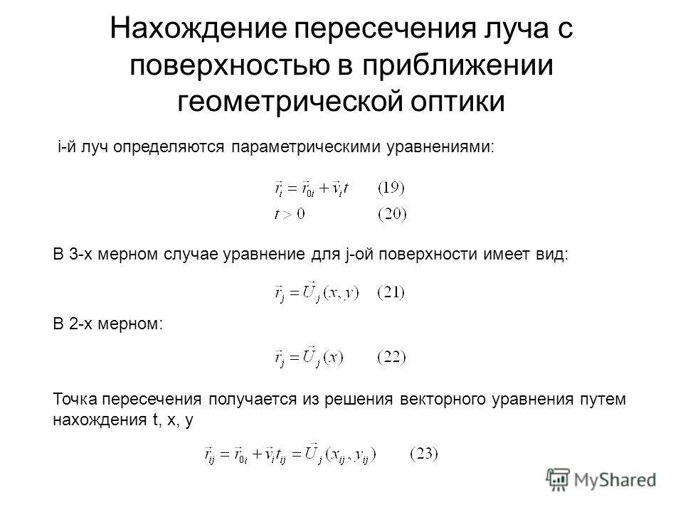 Нахождение пересечения луча с поверхностью в приближении геометрической оптики i-й луч определяются параметрическими уравнениями: В 3-х мерном случае уравнение для j-ой поверхности имеет вид: В 2-х мерном: Точка пересечения получается из решения вект