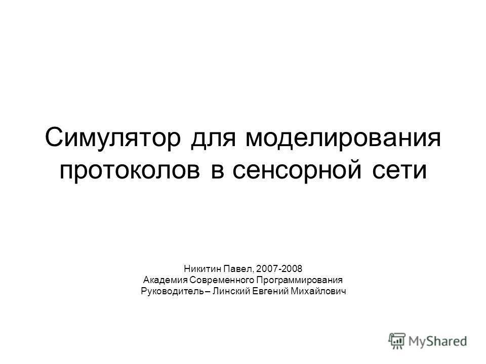 Симулятор для моделирования протоколов в сенсорной сети Никитин Павел, 2007-2008 Академия Современного Программирования Руководитель – Линский Евгений Михайлович