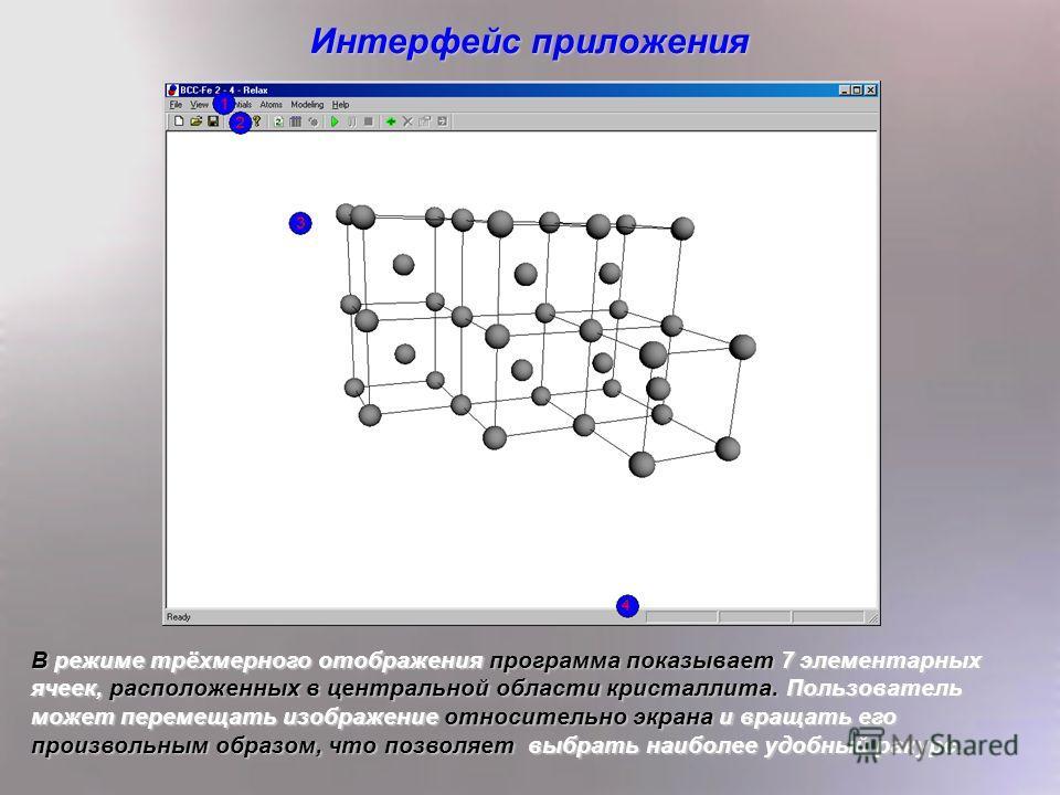5 Интерфейс приложения В режиме трёхмерного отображения программа показывает 7 элементарных ячеек, расположенных в центральной области кристаллита. Пользователь может перемещать изображение относительно экрана и вращать его произвольным образом, что