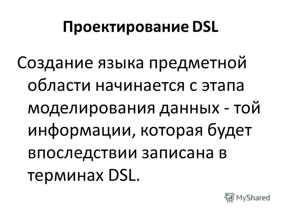 Проектирование DSL Создание языка предметной области начинается с этапа моделирования данных - той информации, которая будет впоследствии записана в терминах DSL.
