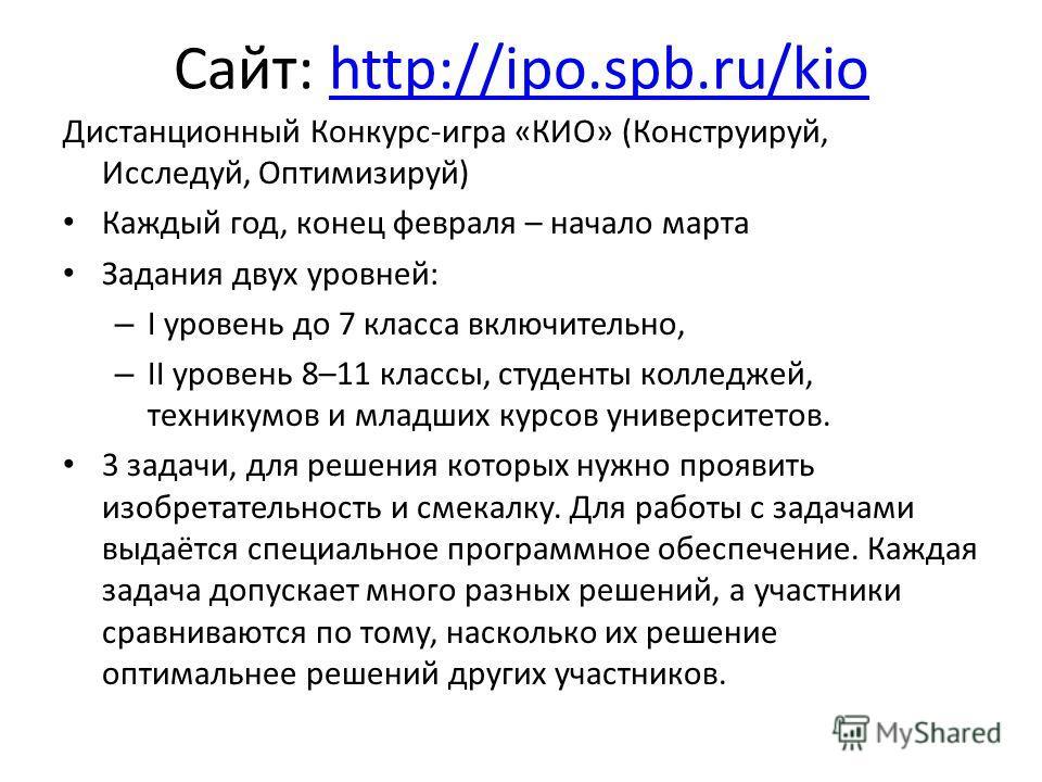Сайт: http://ipo.spb.ru/kiohttp://ipo.spb.ru/kio Дистанционный Конкурс-игра «КИО» (Конструируй, Исследуй, Оптимизируй) Каждый год, конец февраля – начало марта Задания двух уровней: – I уровень до 7 класса включительно, – II уровень 8–11 классы, студ