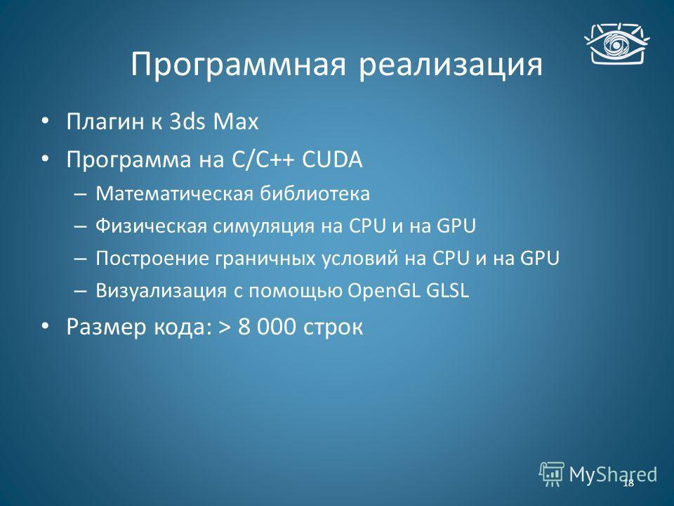 Программная реализация 18 Плагин к 3ds Max Программа на С/С++ CUDA – Математическая библиотека – Физическая симуляция на CPU и на GPU – Построение граничных условий на CPU и на GPU – Визуализация с помощью OpenGL GLSL Размер кода: > 8 000 строк