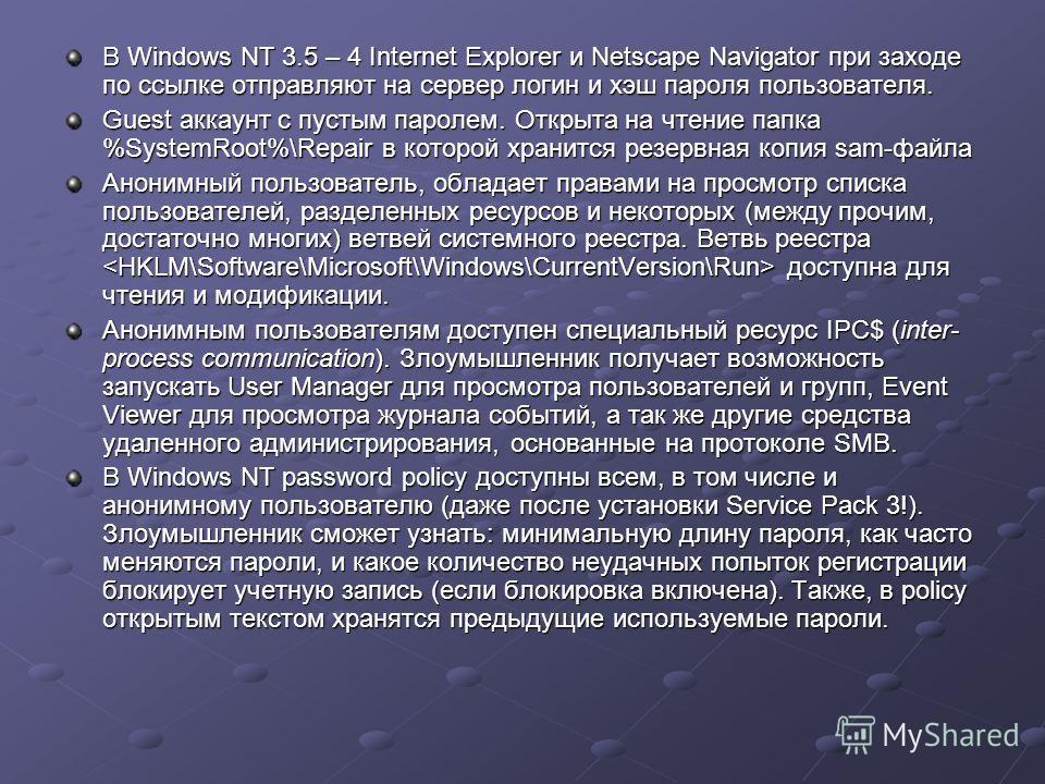 В Windows NT 3.5 – 4 Internet Explorer и Netscape Navigator при заходе по ссылке отправляют на сервер логин и хэш пароля пользователя. Guest аккаунт с пустым паролем. Открыта на чтение папка %SystemRoot%\Repair в которой хранится резервная копия sam-