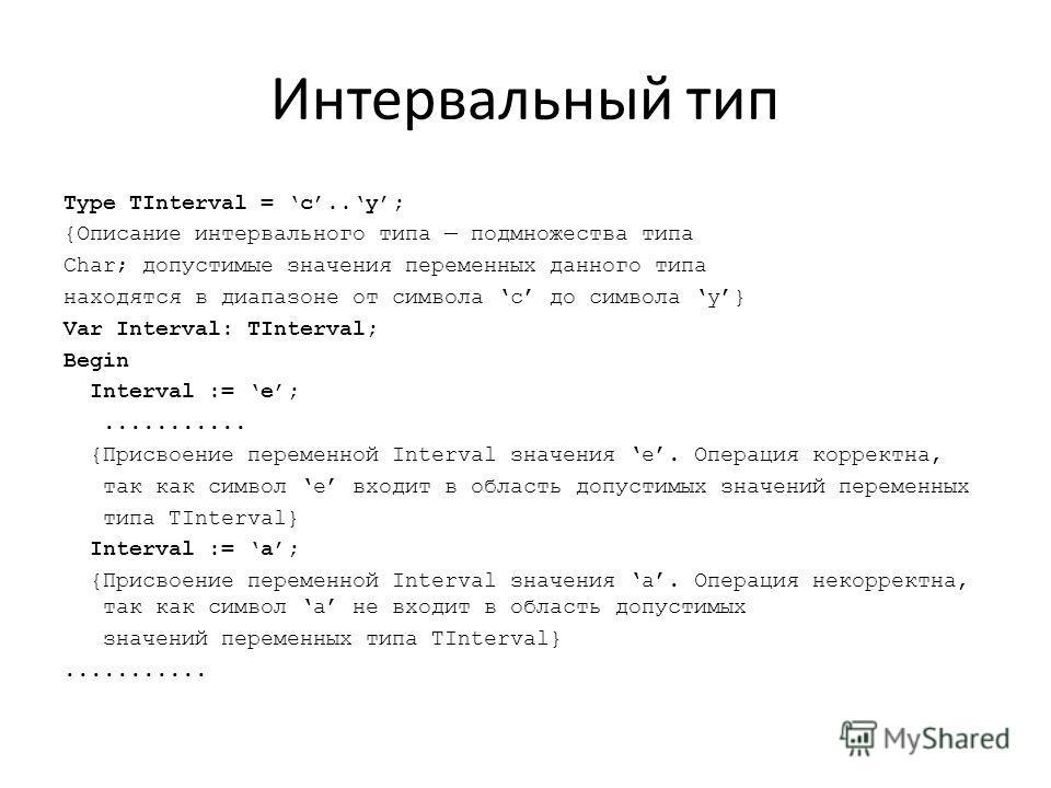 Интервальный тип Type TInterval = c..y; {Описание интервального типа подмножества типа Char; допустимые значения переменных данного типа находятся в диапазоне от символа c до символа y} Var Interval: TInterval; Begin Interval := e;........... {Присво