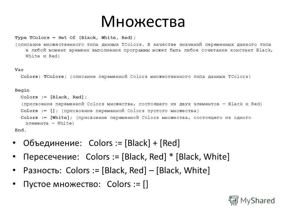 Множества Type TColors = Set Of (Black, White, Red); {описание множественного типа данных TColors. В качестве значений переменных данного типа в любой момент времени выполнения программы может быть любое сочетание констант Black, White и Red} Var Col