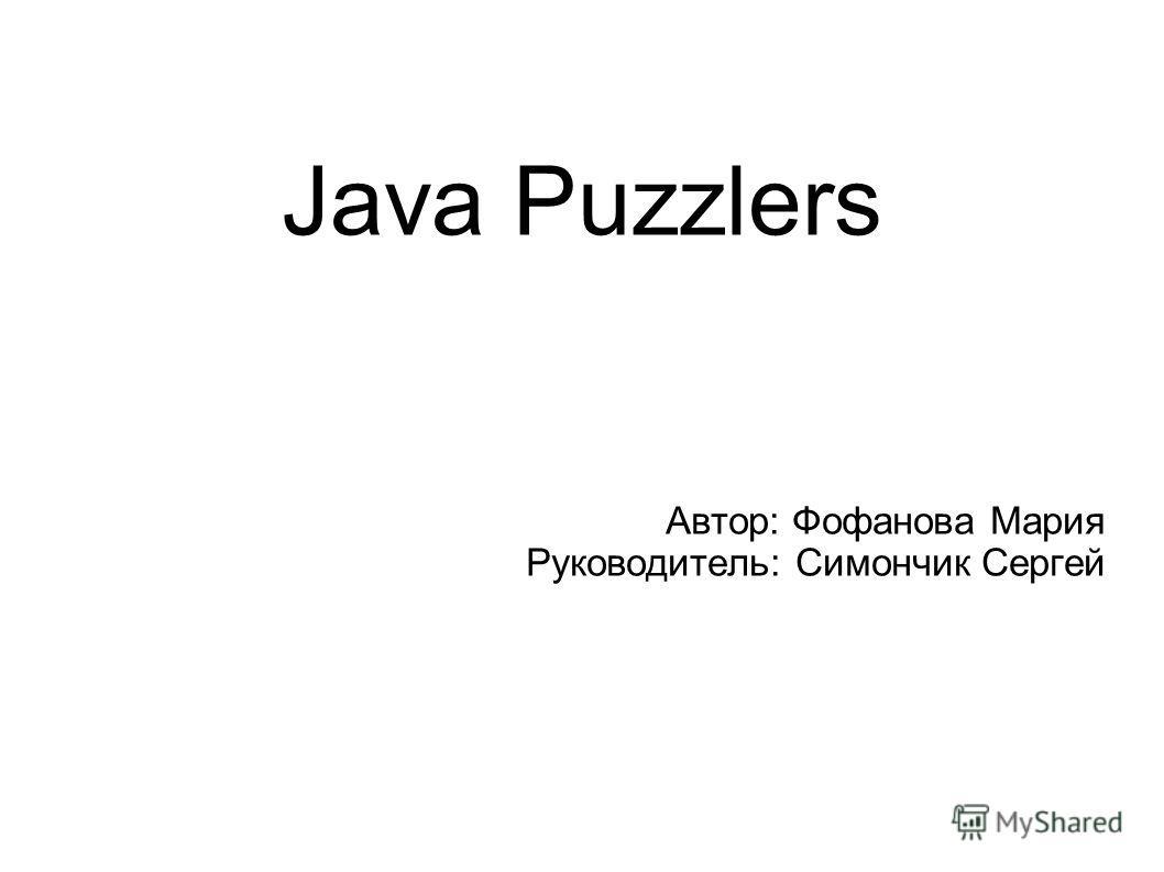 Java Puzzlers Автор: Фофанова Мария Руководитель: Симончик Сергей
