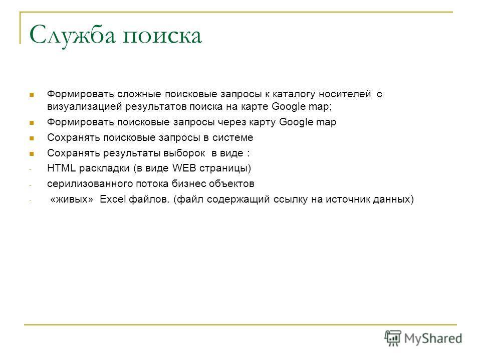 Служба поиска Формировать сложные поисковые запросы к каталогу носителей с визуализацией результатов поиска на карте Google map; Формировать поисковые запросы через карту Google map Сохранять поисковые запросы в системе Сохранять результаты выборок в