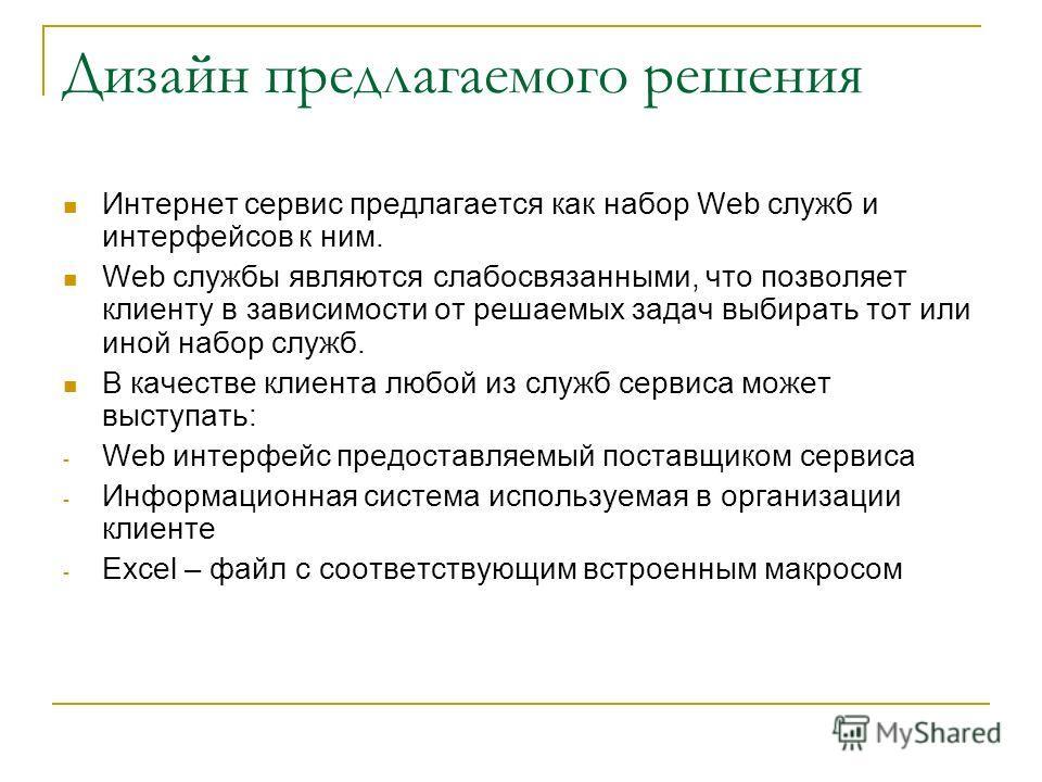 Дизайн предлагаемого решения Интернет сервис предлагается как набор Web служб и интерфейсов к ним. Web службы являются слабосвязанными, что позволяет клиенту в зависимости от решаемых задач выбирать тот или иной набор служб. В качестве клиента любой