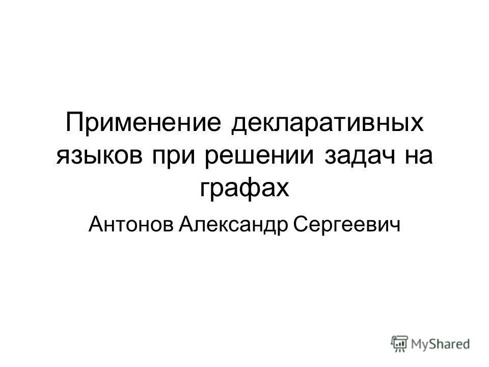 Применение декларативных языков при решении задач на графах Антонов Александр Сергеевич