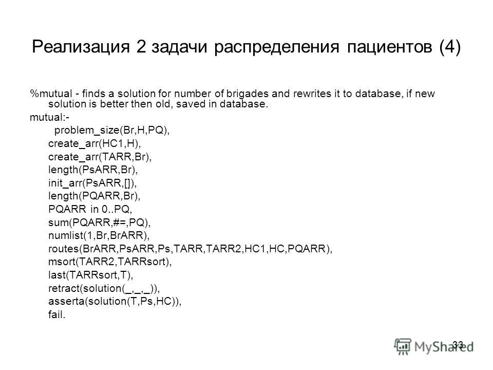 33 Реализация 2 задачи распределения пациентов (4) %mutual - finds a solution for number of brigades and rewrites it to database, if new solution is better then old, saved in database. mutual:- problem_size(Br,H,PQ), create_arr(HC1,H), create_arr(TAR