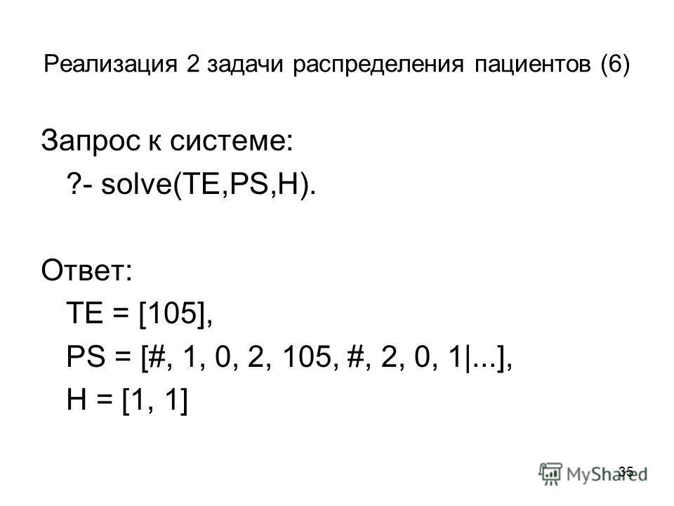 35 Реализация 2 задачи распределения пациентов (6) Запрос к системе: ?- solve(TE,PS,H). Ответ: TE = [105], PS = [#, 1, 0, 2, 105, #, 2, 0, 1|...], H = [1, 1]