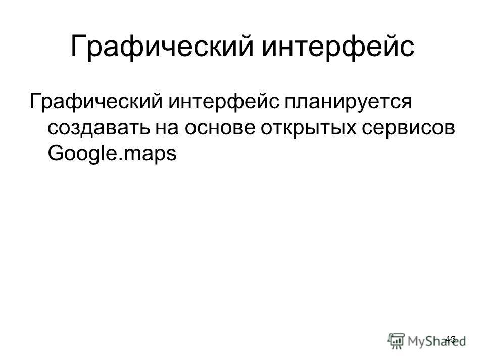 43 Графический интерфейс Графический интерфейс планируется создавать на основе открытых сервисов Google.maps