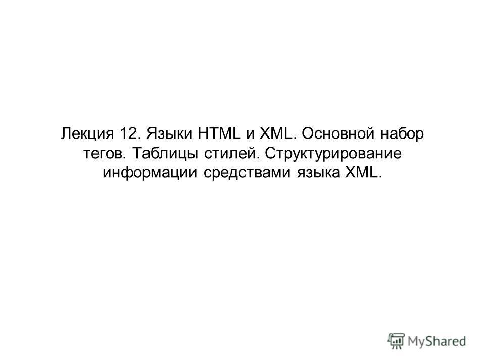 Лекция 12. Языки HTML и XML. Основной набор тегов. Таблицы стилей. Структурирование информации средствами языка XML.