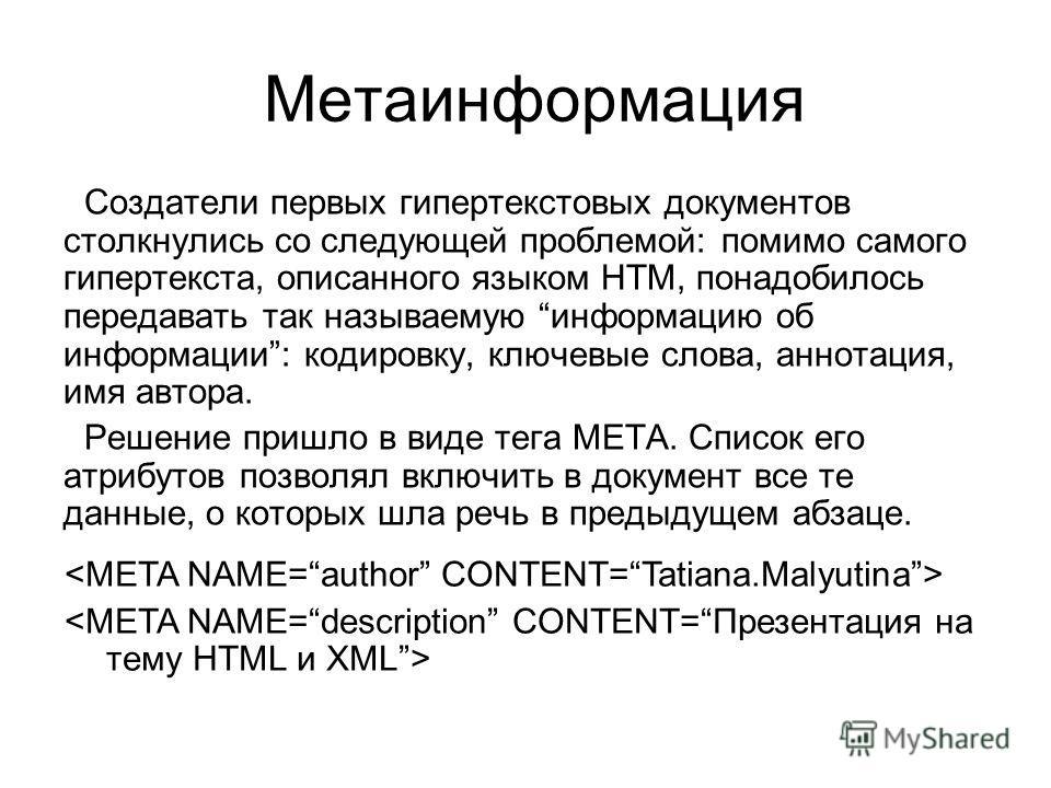 Метаинформация Создатели первых гипертекстовых документов столкнулись со следующей проблемой: помимо самого гипертекста, описанного языком HTM, понадобилось передавать так называемую информацию об информации: кодировку, ключевые слова, аннотация, имя